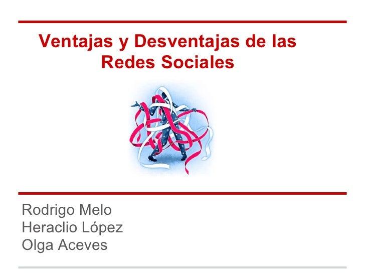 Ventajas y Desventajas de las         Redes SocialesRodrigo MeloHeraclio LópezOlga Aceves