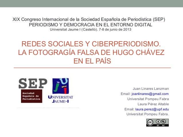 REDES SOCIALES Y CIBERPERIODISMO. LA FOTOGRAGÍA FALSA DE HUGO CHÁVEZ EN EL PAÍS Juan Linares Lanzman Email: joanlinares@gm...