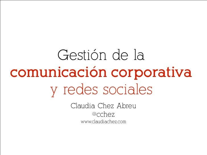 Gestión de la comunicación corporativa     y redes sociales        Claudia Chez Abreu              @cchez          www.cla...