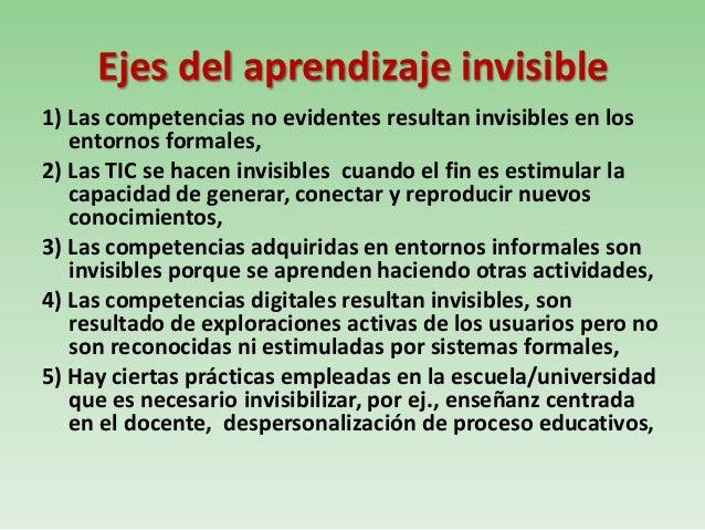 Ejes del aprendizaje invisible1) Las competencias no evidentes resultan invisibles en losentornos formales,2) Las TIC se h...