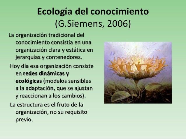 Ecología del conocimiento(G.Siemens, 2006)La organización tradicional delconocimiento consistía en unaorganización clara y...