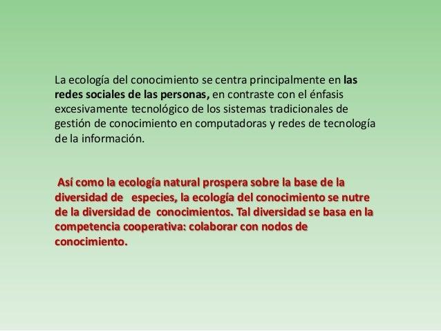 La ecología del conocimiento se centra principalmente en lasredes sociales de las personas, en contraste con el énfasisexc...