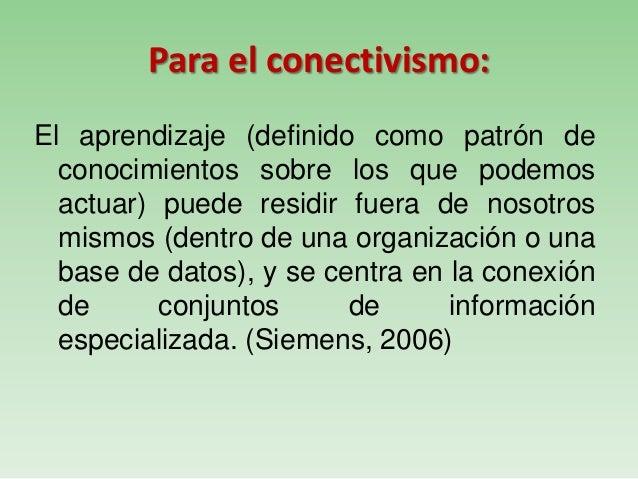 Para el conectivismo:El aprendizaje (definido como patrón deconocimientos sobre los que podemosactuar) puede residir fuera...