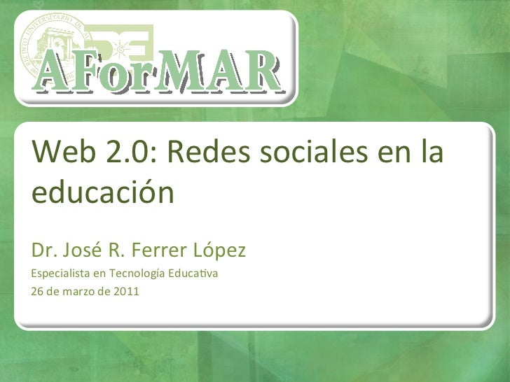 Web 2.0: Redes sociales en la educación  Dr. José R. Ferrer López Especialista en Tecnología...