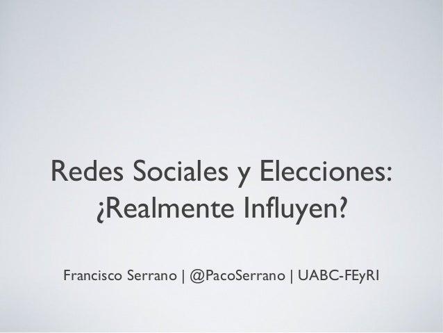 Redes Sociales y Elecciones:¿Realmente Influyen?Francisco Serrano   @PacoSerrano   UABC-FEyRI