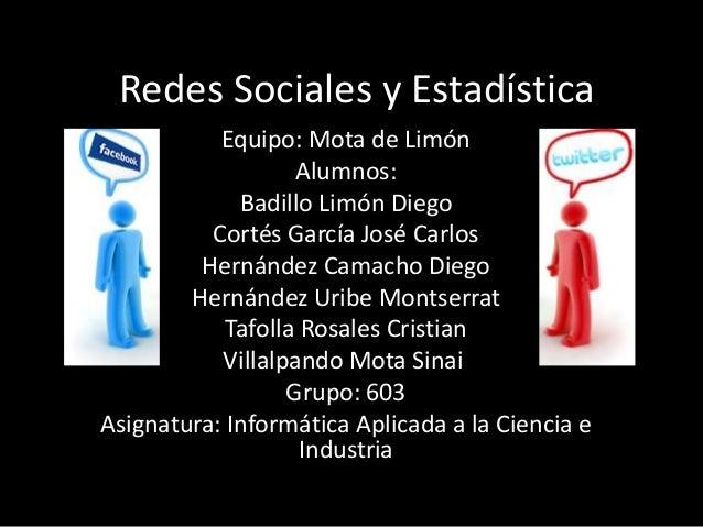 Redes Sociales y Estadística           Equipo: Mota de Limón                   Alumnos:             Badillo Limón Diego   ...