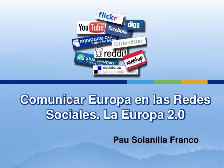 Comunicar Europa en las Redes   Sociales. La Europa 2.0              Pau Solanilla Franco