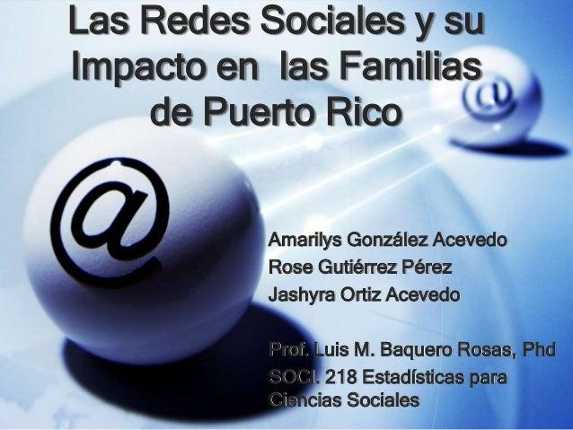 Las Redes Sociales y su Impacto en las Familias de Puerto Rico Amarilys González Acevedo Rose Gutiérrez Pérez Jashyra Orti...