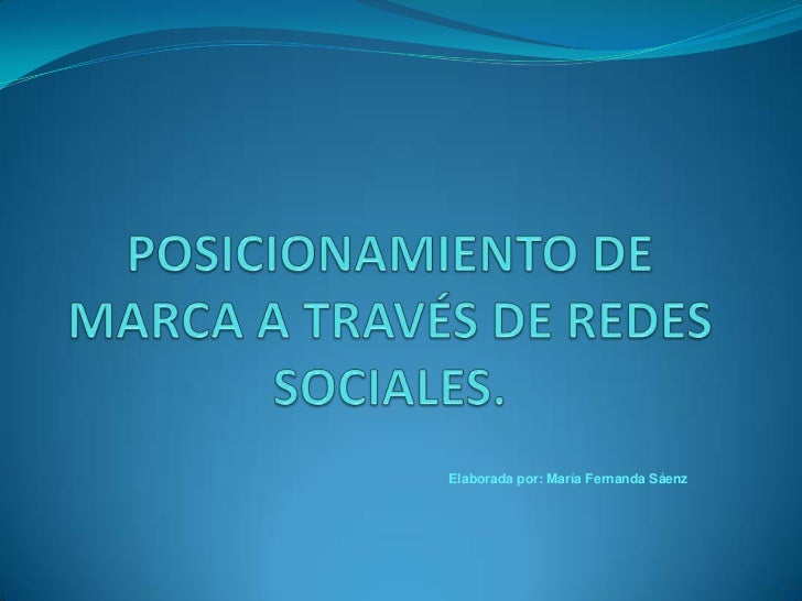 POSICIONAMIENTO DE MARCA A TRAVÉS DE REDES SOCIALES.<br />Elaborada por: María Fernanda Sáenz<br />