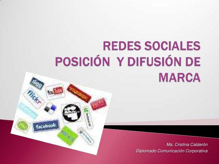 REDES SOCIALES POSICIÓN  Y DIFUSIÓN DE MARCA<br />Ma. Cristina Calderón <br />Diplomado Comunicación Corporativa<br />