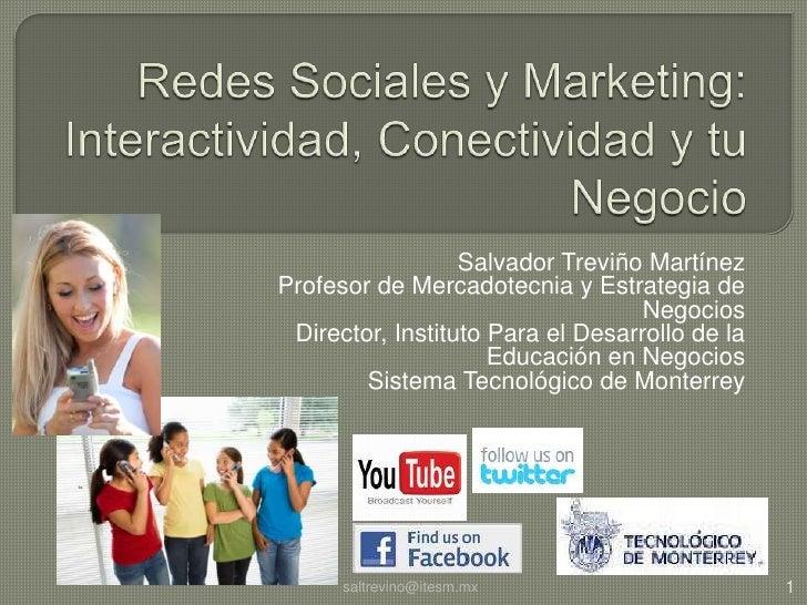 Redes Sociales y Marketing: Interactividad, Conectividad y tu Negocio<br />Salvador Treviño Martínez<br />Profesor de Merc...