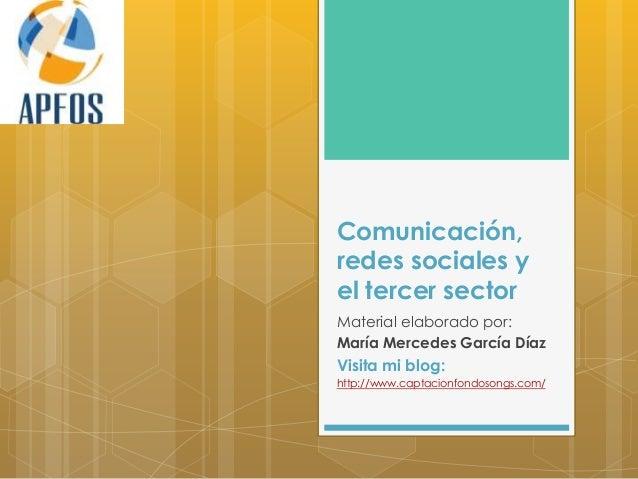 Comunicación,redes sociales yel tercer sectorMaterial elaborado por:María Mercedes García DíazVisita mi blog:http://www.ca...