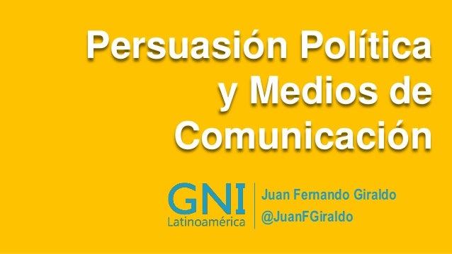 Persuasión Política y Medios de Comunicación Juan Fernando Giraldo @JuanFGiraldo