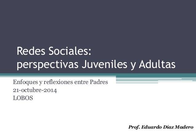 Redes Sociales:  perspectivas Juveniles y Adultas  Enfoques y reflexiones entre Padres  21-octubre-2014  LOBOS  Prof. Edua...