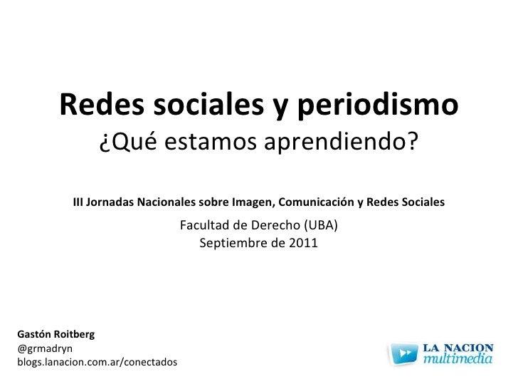 Redes sociales y periodismo ¿Qué estamos aprendiendo? Gastón Roitberg @grmadryn blogs.lanacion.com.ar/conectados III Jorna...