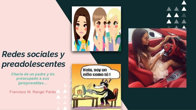 Redes sociales y preadolescentes Charla de un padre y tío preocupado a sus (pre)prenditas… Francisco M. Rangel Pardo