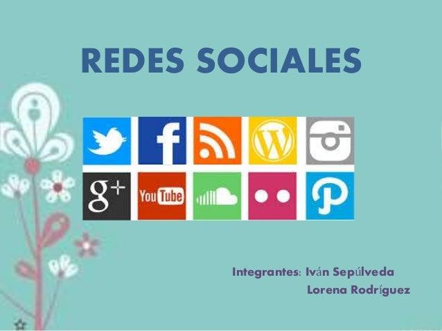 REDES SOCIALES  Integrantes: Iván Sepúlveda  Lorena Rodríguez