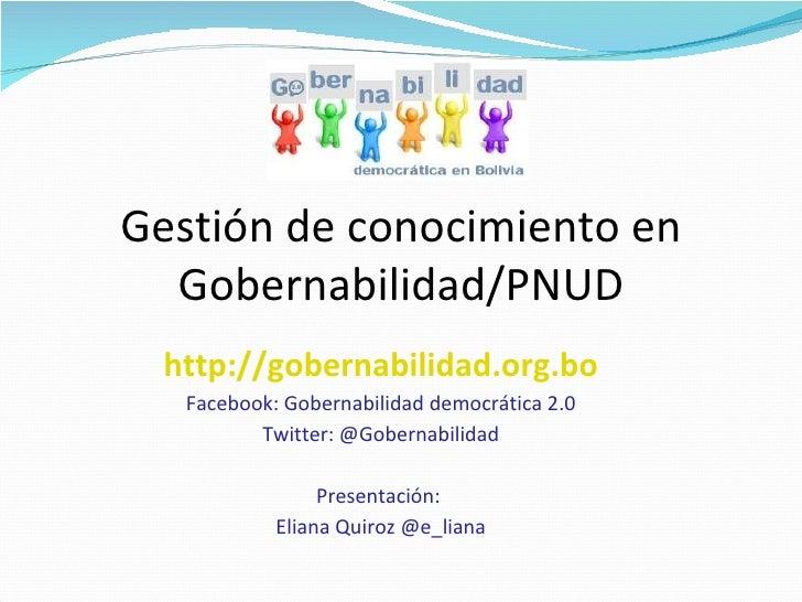 Gestión de conocimiento en Gobernabilidad/PNUD http://gobernabilidad.org.bo Facebook: Gobernabilidad democrática 2.0 Twitt...