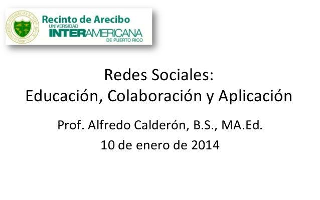 Redes  Sociales:     Educación,  Colaboración  y  Aplicación   Prof.  Alfredo  Calderón,  B.S.,  MA....