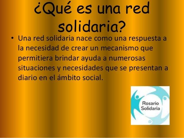 ¿Qué es una red solidaria? • Una red solidaria nace como una respuesta a la necesidad de crear un mecanismo que permitiera...
