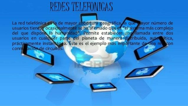 REDES TELEFONICAS La red telefónica es la de mayor cobertura geográfica, la que mayor número de usuarios tiene, y ocasiona...