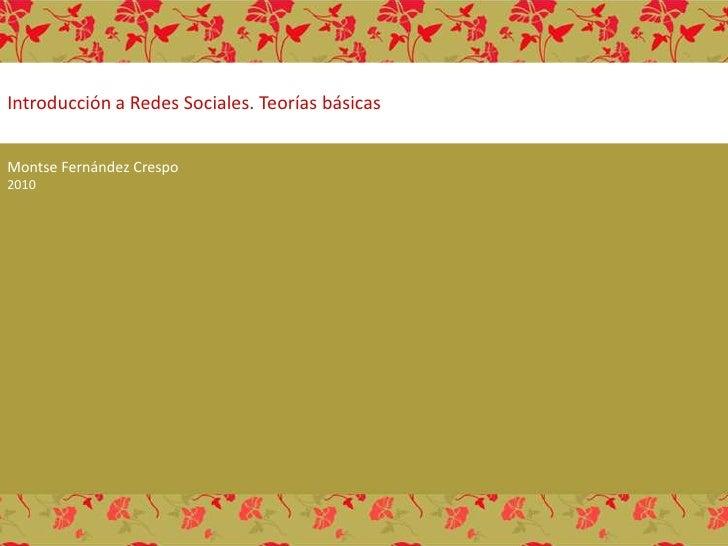 Introducción a Redes Sociales. Teorías básicas<br />Montse Fernández Crespo 2010<br />