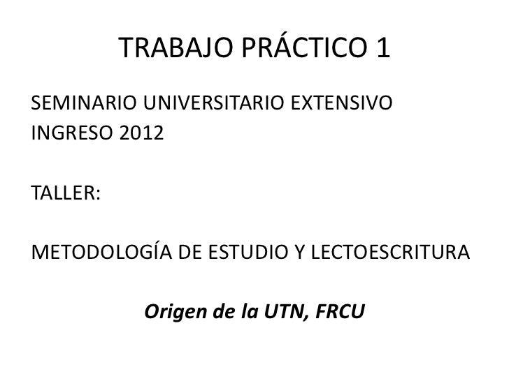 TRABAJO PRÁCTICO 1SEMINARIO UNIVERSITARIO EXTENSIVOINGRESO 2012TALLER:METODOLOGÍA DE ESTUDIO Y LECTOESCRITURA           Or...