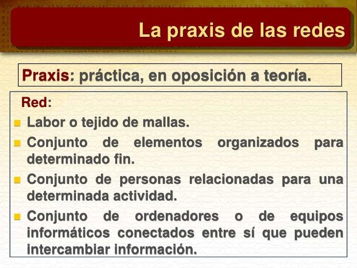 La praxis de las redes Praxis: práctica, en oposición a teoría. Red: Labor o tejido de mallas. Conjunto de elementos org...