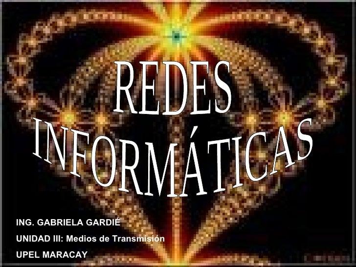 REDES INFORMÁTICAS ING. GABRIELA GARDIÉ UNIDAD III: Medios de Transmisión UPEL MARACAY