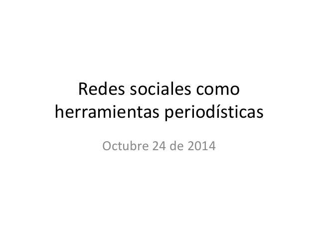 Redes sociales como  herramientas periodísticas  Octubre 24 de 2014