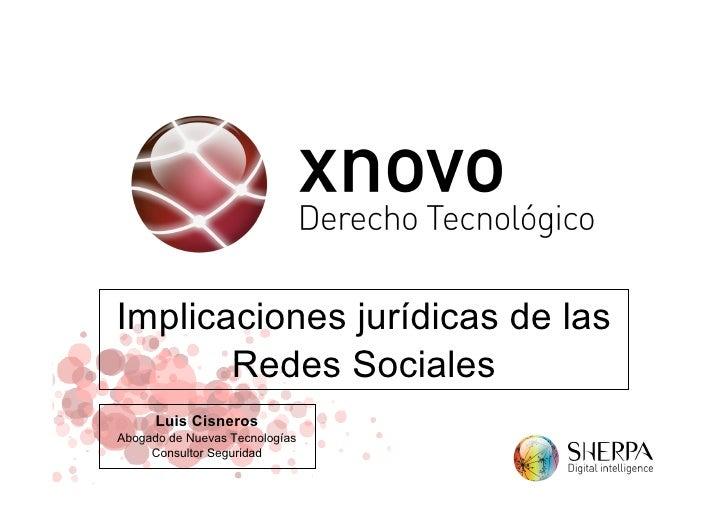Implicaciones jurídicas de las        Redes Sociales       Luis Cisneros Abogado de Nuevas Tecnologías      Consultor Segu...