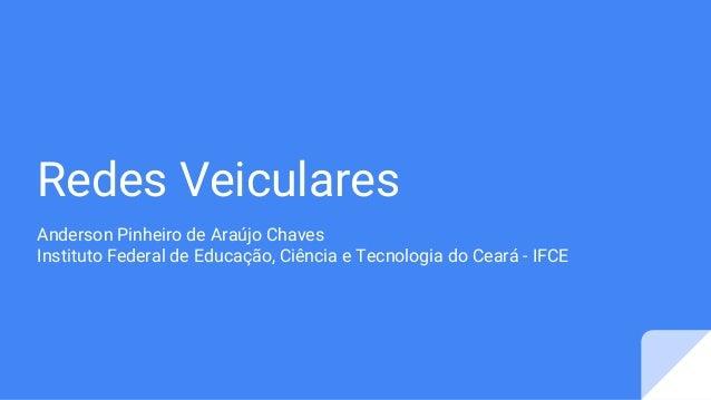 Redes Veiculares Anderson Pinheiro de Araújo Chaves Instituto Federal de Educação, Ciência e Tecnologia do Ceará - IFCE