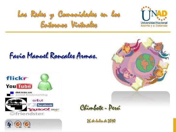 Las  Redes  y  Comunidades  en  los Entornos  Virtuales <br />Favio Manuel Roncales Armas. <br />Chimbote - Perú<br />26 d...