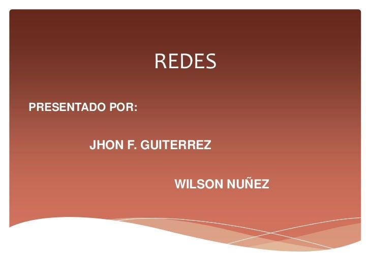 REDES<br />PRESENTADO POR: <br />JHON F. GUITERREZ<br />WILSON NUÑEZ<br />