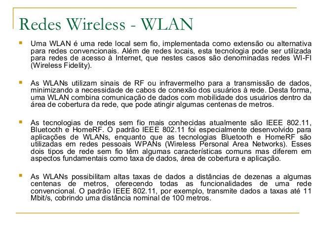 Redes Wireless - WLAN  Uma WLAN é uma rede local sem fio, implementada como extensão ou alternativa para redes convencion...