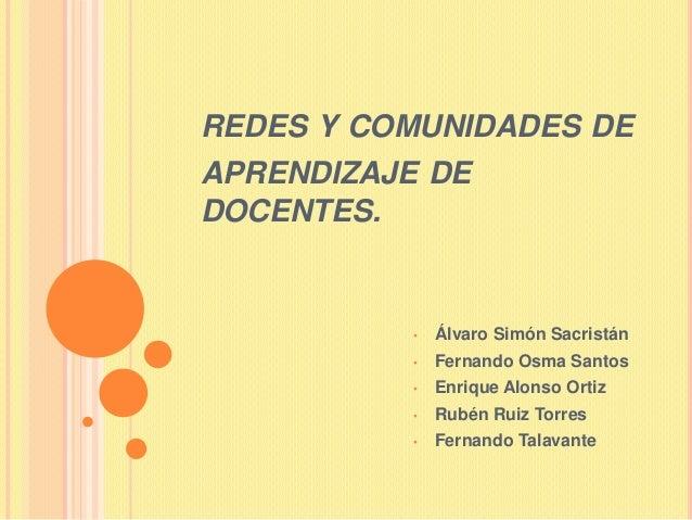 REDES Y COMUNIDADES DEAPRENDIZAJE DEDOCENTES.          •   Álvaro Simón Sacristán          •   Fernando Osma Santos       ...