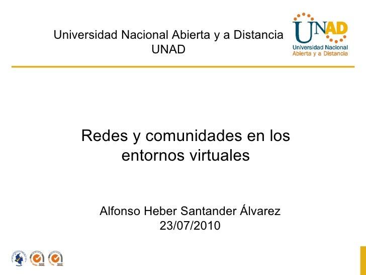 Redes y comunidades en los entornos virtuales Alfonso Heber Santander Álvarez 23/07/2010 Universidad Nacional Abierta y a ...