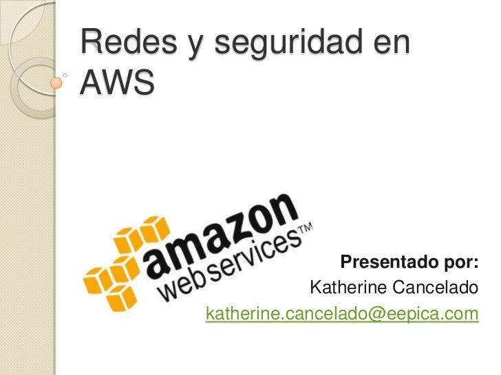 Redes y seguridad en AWS<br />Presentado por: <br />Katherine Cancelado<br />katherine.cancelado@eepica.com<br />