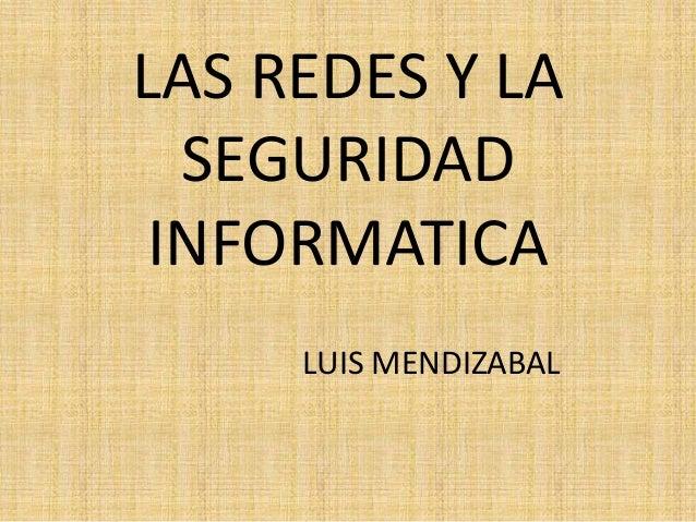 LAS REDES Y LA SEGURIDAD INFORMATICA LUIS MENDIZABAL