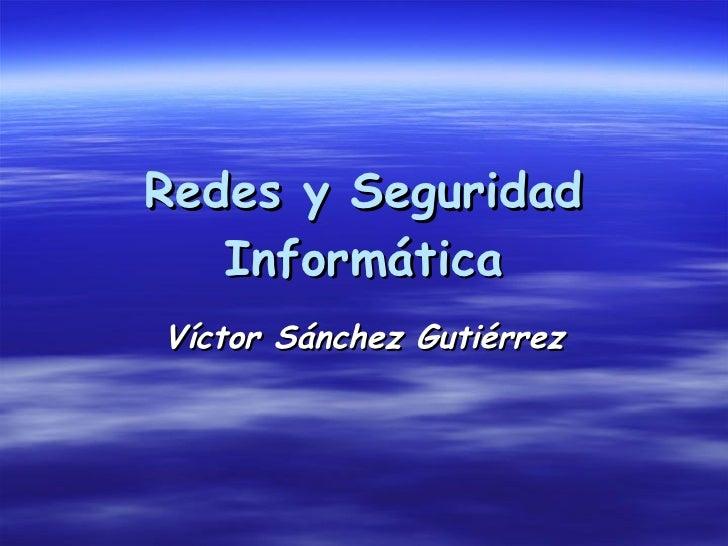 Redes y Seguridad Informática Víctor Sánchez Gutiérrez
