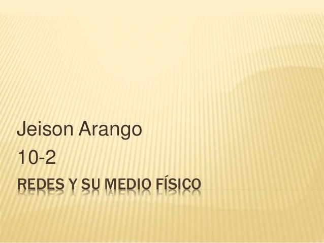 REDES Y SU MEDIO FÍSICO Jeison Arango 10-2