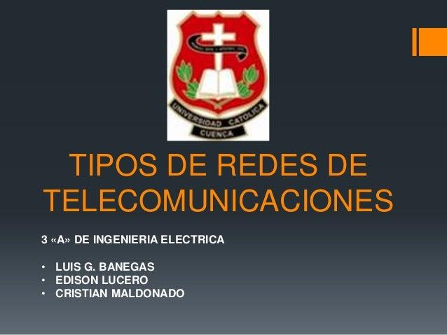 TIPOS DE REDES DETELECOMUNICACIONES3 «A» DE INGENIERIA ELECTRICA• LUIS G. BANEGAS• EDISON LUCERO• CRISTIAN MALDONADO