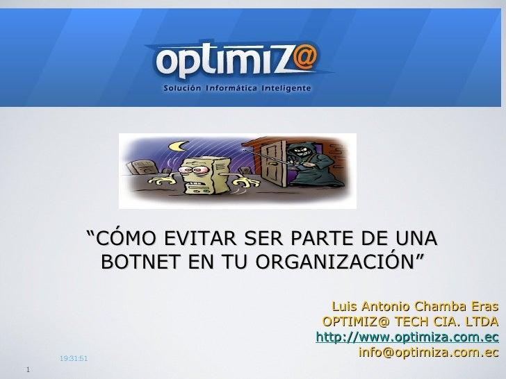 """"""" CÓMO EVITAR SER PARTE DE UNA BOTNET EN TU ORGANIZACIÓN"""" Luis Antonio Chamba Eras OPTIMIZ@ TECH CIA. LTDA http://www.opti..."""