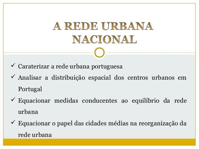  Caraterizar a rede urbana portuguesa Analisar a distribuição espacial dos centros urbanos em  Portugal Equacionar medi...