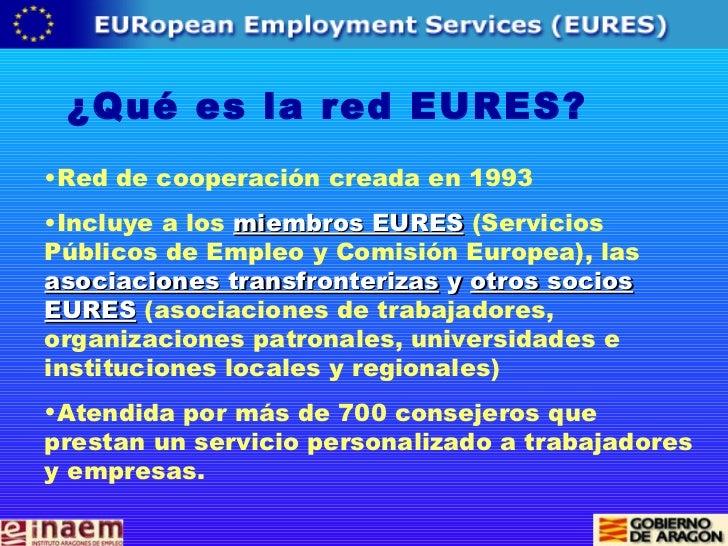 ¿Qué es la red EURES? <ul><li>Red de cooperación creada en 1993  </li></ul><ul><li>Incluye a los  miembros EURES   (Servic...