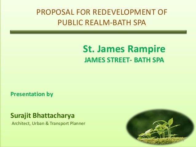 PROPOSAL FOR REDEVELOPMENT OF PUBLIC REALM-BATH SPA  St. James Rampire JAMES STREET- BATH SPA  Presentation by  Surajit Bh...