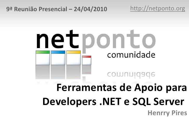 http://netponto.org<br />9ª Reunião Presencial – 24/04/2010<br />Ferramentas de Apoio para Developers .NET e SQL ServerHe...
