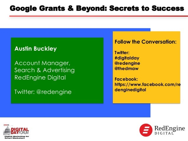 Google Grants & Beyond: Secrets to Success  Austin Buckley Account Manager, Search & Advertising RedEngine Digital Twitter...