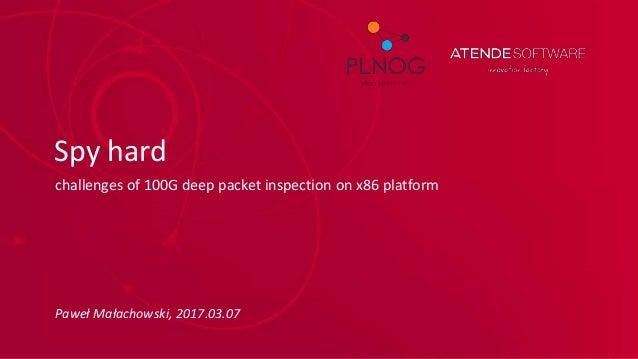 Spy hard challenges of 100G deep packet inspection on x86 platform Paweł Małachowski, 2017.03.07