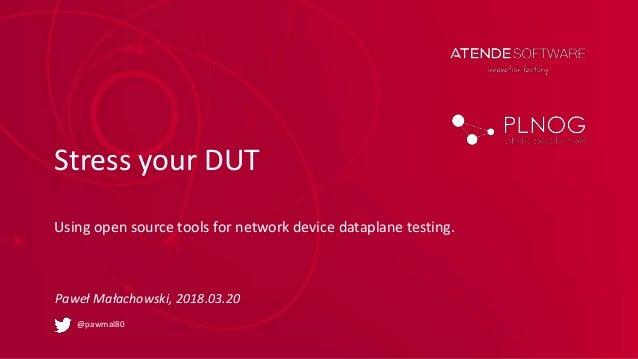 Stress your DUT Using open source tools for network device dataplane testing. Paweł Małachowski, 2018.03.20 @pawmal80